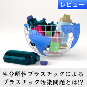 生分解性プラスチックによるプラスチック汚染の問題点とは? 解決法は?