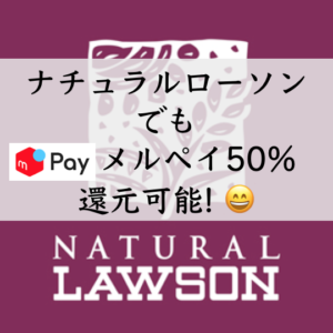 ナチュラルローソンがメルペイのコード払いで50%還元! (キャンペーン6月30日まで) 新宿西口&新横浜店